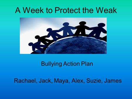 A Week to Protect the Weak Bullying Action Plan Rachael, Jack, Maya, Alex, Suzie, James.