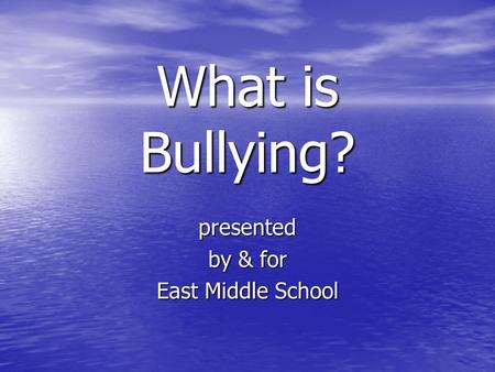 What is Bullying? presented by & for East Middle School.