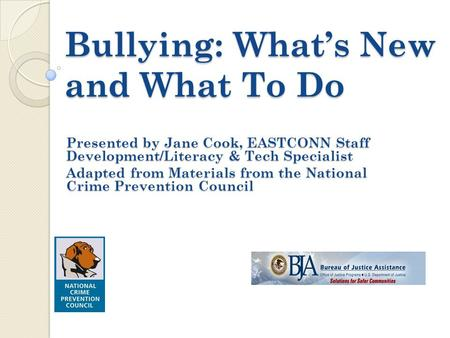 Bullying: What's New and What To Do Presented by Jane Cook, EASTCONN Staff Development/Literacy & Tech Specialist Adapted from Materials from the National.