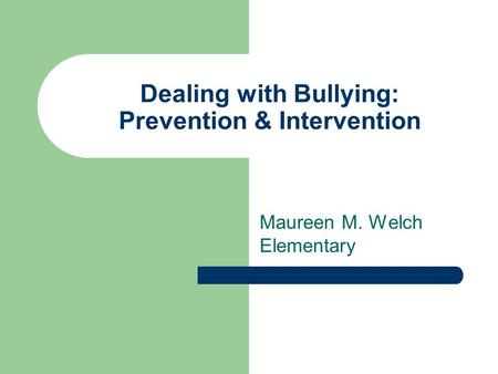 Dealing with Bullying: Prevention & Intervention Maureen M. Welch Elementary.
