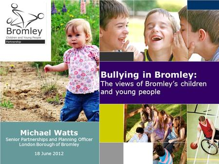 Bullying in Bromley: The views of Bromley's children and young people Michael Watts Senior Partnerships and Planning Officer London Borough of Bromley.