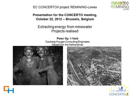 EC CONCERTOII project REMINING-Lowex Presentation for the CONCERTO meeting, October 22, 2012 – Brussels, Belgium Extracting energy from minewater Projects.
