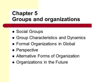 Chapter 5 Groups and organizations Social Groups Group Characteristics and Dynamics Formal Organizations in Global Perspective Alternative Forms of Organization.