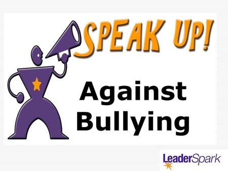Against Bullying. What is Bullying? There are three defining characteristics:  1. intentional  2. Repeated  3. Power Imbalance.