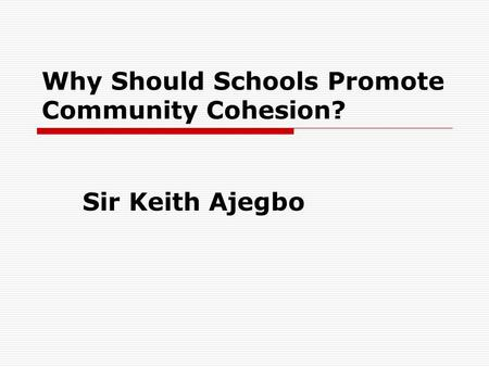 Why Should Schools Promote Community Cohesion? Sir Keith Ajegbo.