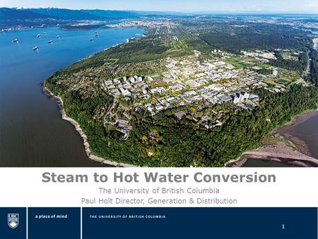 1 Steam to Hot Water Conversion The University of British Columbia Paul Holt Director, Generation & Distribution.