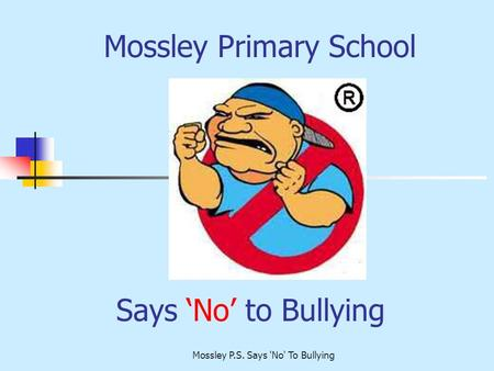 Mossley P.S. Says 'No' To Bullying Says 'No' to Bullying Mossley Primary School.