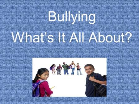 Bullying What's It All About?