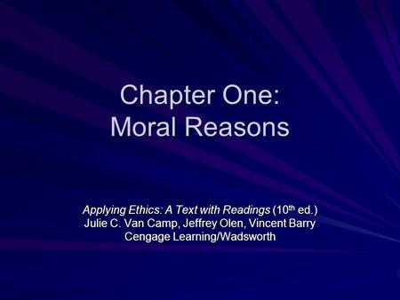 Chapter One: Moral Reasons Applying Ethics: A Text with Readings (10 th ed.) Julie C. Van Camp, Jeffrey Olen, Vincent Barry Cengage Learning/Wadsworth.
