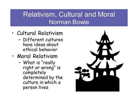 Relativism, Cultural and Moral Norman Bowie