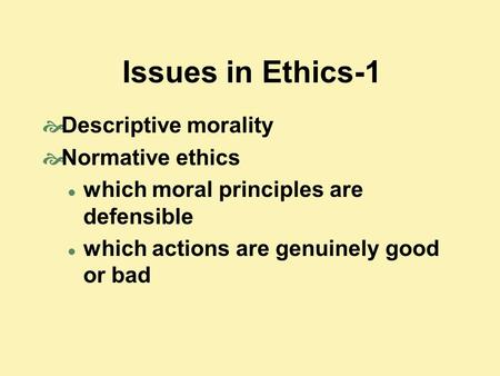 Issues in Ethics-1  Descriptive morality  Normative ethics which moral principles are defensible which actions are genuinely good or bad.