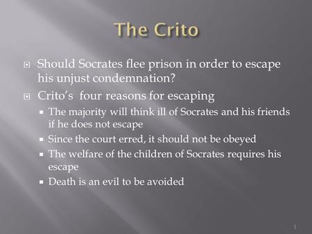  Should Socrates flee prison in order to escape his unjust condemnation?  Crito's four reasons for escaping  The majority will think ill of Socrates.