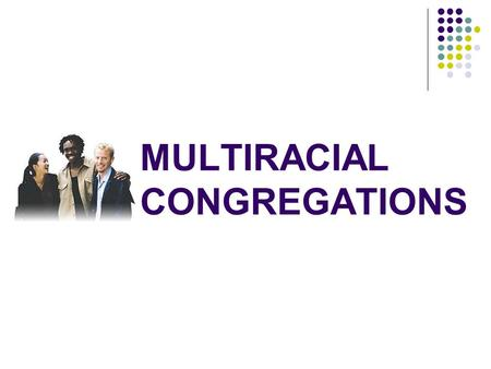MULTIRACIAL CONGREGATIONS. The Changing Racial Landscape in the USA 1960—less than 15% of population was not of European descent. 1960—less than 15% of.