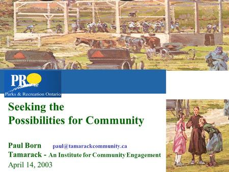 Seeking the Possibilities for Community Paul Born Tamarack - An Institute for Community Engagement April 14, 2003.