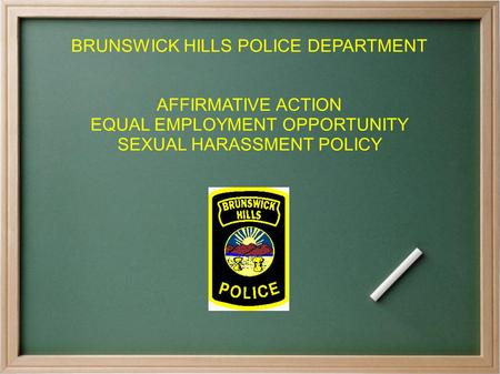 BRUNSWICK HILLS POLICE DEPARTMENT AFFIRMATIVE ACTION EQUAL EMPLOYMENT OPPORTUNITY SEXUAL HARASSMENT POLICY.