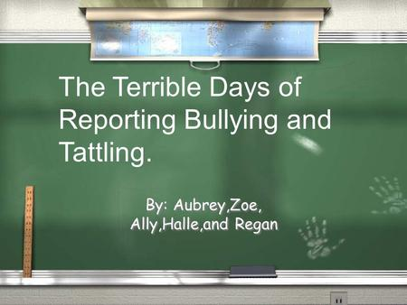 By: Aubrey,Zoe, Ally,Halle,and Regan The Terrible Days of Reporting Bullying and Tattling.