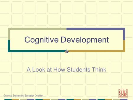Gateway Engineering Education Coalition Cognitive Development A Look at How Students Think.