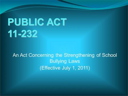 PUBLIC ACT 11-232 An Act Concerning the Strengthening of School Bullying Laws (Effective July 1, 2011)