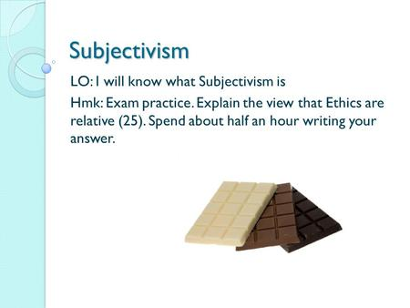 Subjectivism LO: I will know what Subjectivism is Hmk: Exam practice. Explain the view that Ethics are relative (25). Spend about half an hour writing.