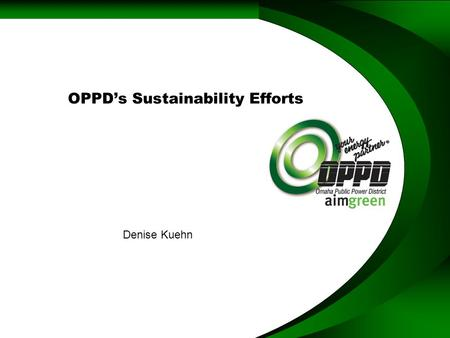 OPPD's Sustainability Efforts Denise Kuehn. Omaha Public Power District Public Utility –336,000 Customers –2,200 Peak –Generation (2,550 MW) –Transmission.