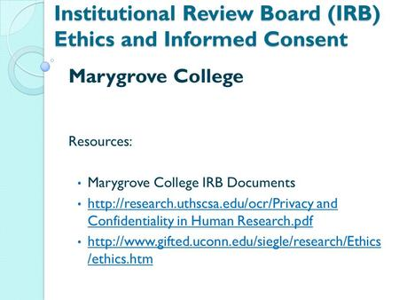 Institutional Review Board (IRB) Ethics and Informed Consent Marygrove College Resources: Marygrove College IRB Documents
