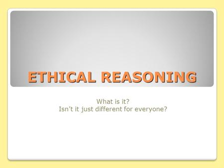 ETHICAL REASONING What is it? Isn't it just different for everyone?