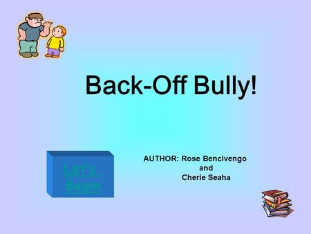 Back-Off Bully! Let's Begin AUTHOR: Rose Bencivengo and Cherie Seaha.