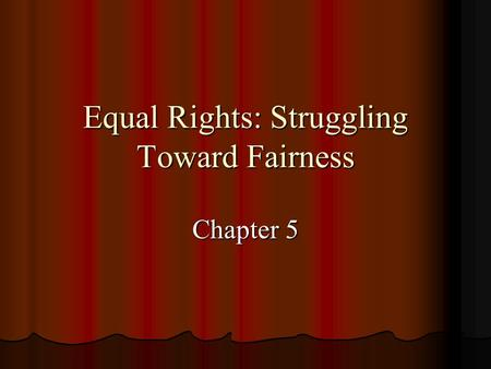 Equal Rights: Struggling Toward Fairness Chapter 5.