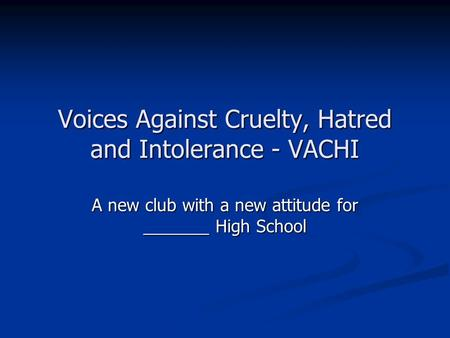 Voices Against Cruelty, Hatred and Intolerance - VACHI A new club with a new attitude for _______ High School.