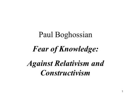 1 Paul Boghossian Fear of Knowledge: Against Relativism and Constructivism.