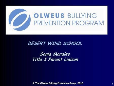 © The Olweus Bullying Prevention Group, 2010 1 DESERT WIND SCHOOL Sonia Morales Title I Parent Liaison.