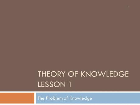 THEORY OF KNOWLEDGE LESSON 1 The Problem of Knowledge 1.