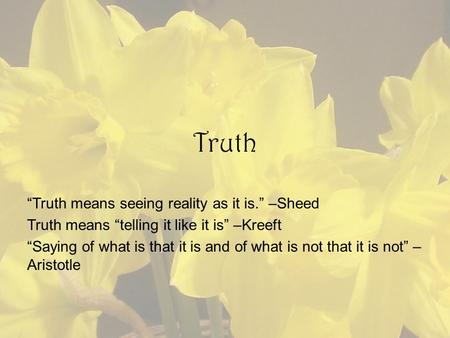 "Truth ""Truth means seeing reality as it is."" –Sheed Truth means ""telling it like it is"" –Kreeft ""Saying of what is that it is and of what is not that it."