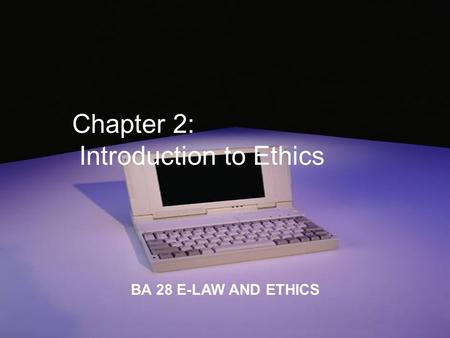 Chapter 2: Introduction to Ethics BA 28 E-LAW AND ETHICS.
