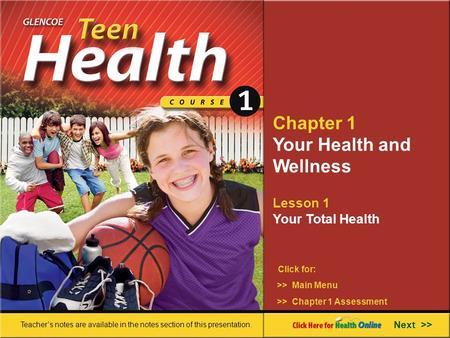 Chapter 1 Your Health and Wellness Lesson 1 Your Total Health >> Main Menu Next >> >> Chapter 1 Assessment Click for: Teacher's notes are available in.