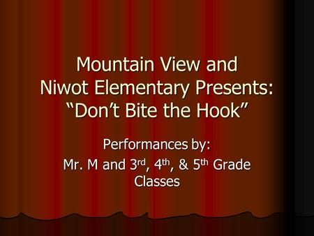 "Mountain View and Niwot Elementary Presents: ""Don't Bite the Hook"" Performances by: Mr. M and 3 rd, 4 th, & 5 th Grade Classes."