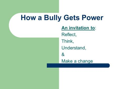 How a Bully Gets Power An invitation to: Reflect, Think, Understand, & Make a change.