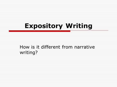 Expository Writing How is it different from narrative writing?