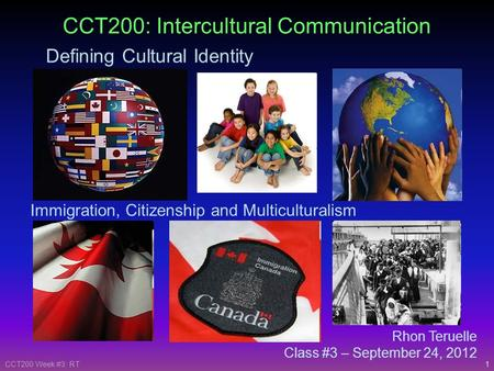 1CCT200 Week #3: RT Rhon Teruelle Class #3 – September 24, 2012 CCT200: Intercultural Communication Defining Cultural Identity Immigration, Citizenship.