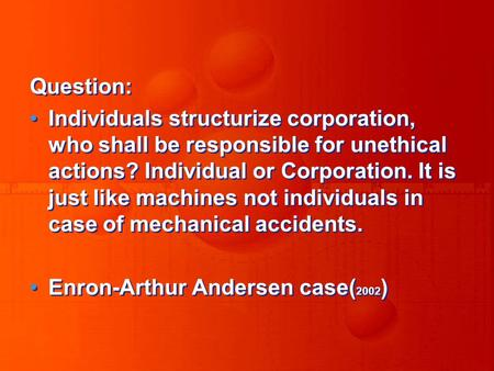 Question: Individuals structurize corporation, who shall be responsible for unethical actions? Individual or Corporation. It is just like machines not.
