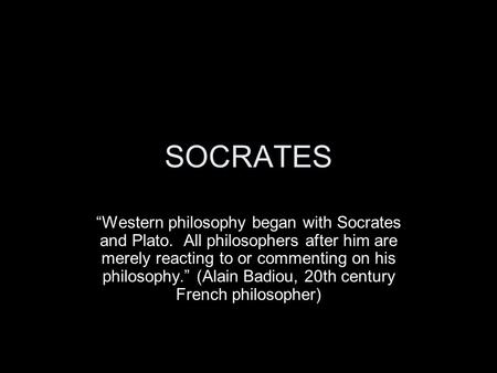 "SOCRATES ""Western philosophy began with Socrates and Plato. All philosophers after him are merely reacting to or commenting on his philosophy."" (Alain."