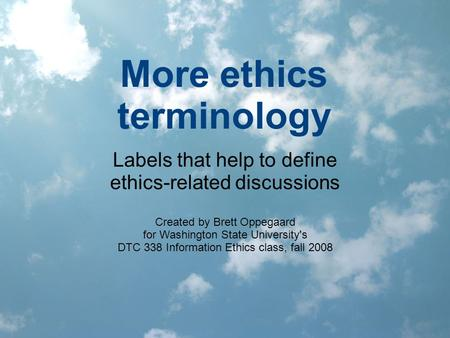 More ethics terminology Labels that help to define ethics-related discussions Created by Brett Oppegaard for Washington State University's DTC 338 Information.