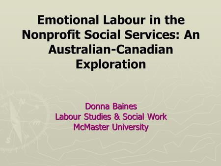 Donna Baines Labour Studies & Social Work McMaster University Emotional Labour in the Nonprofit Social Services: An Australian-Canadian Exploration Donna.