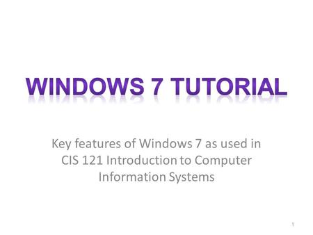 Key features of Windows 7 as used in CIS 121 Introduction to Computer Information Systems 1.