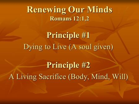 Renewing Our Minds Romans 12:1,2 Principle #1 Dying to Live (A soul given) Principle #2 A Living Sacrifice (Body, Mind, Will)