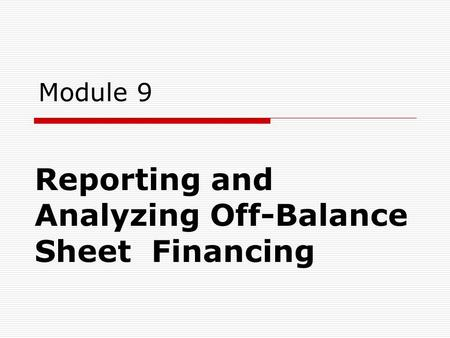 Module 9 Reporting and Analyzing Off-Balance Sheet Financing.
