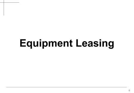 0 Equipment Leasing. 1 Options to Acquire Equipment Cash LoanLease Client owns equipment Appeals to cash-rich firms Not viable for small, new entities.