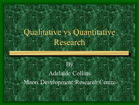 Qualitative vs Quantitative Research By Adelaide Collins Maori Development Research Centre.