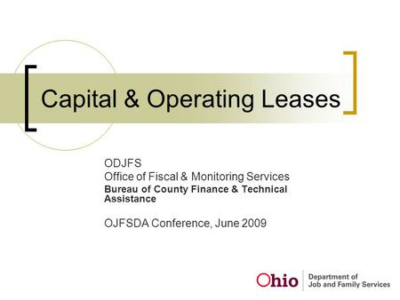Capital & Operating Leases ODJFS Office of Fiscal & Monitoring Services Bureau of County Finance & Technical Assistance OJFSDA Conference, June 2009.