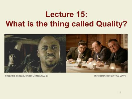 1 Lecture 15: What is the thing called Quality? Chappelle's Show (Comedy Central 2003-6) The Sopranos (HBO 1999-2007)